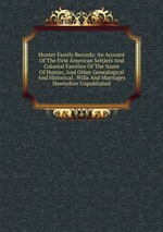 Hunter Family Records: An Account Of The First American Settlers And Colonial Families Of The Name Of Hunter, And Other Genealogical And Historical . Wills And Marriages Heretofore Unpublished