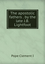 The apostolic fathers . by the late J.B. Lightfoot
