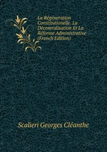 La Rgneration Constitutionelle. La Dcentralisation Et La Rforme Administrative (French Edition)