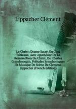 Le Christ; Drame Sacr, En Cinq Tableaux, Avec Apothose De La Rsurrection Du Christ, De Charles Grandmougin. Prludes Symphoniques Et Musique De Scne De Clment Lippacher (French Edition)