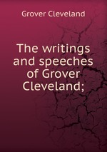 The writings and speeches of Grover Cleveland;