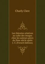 Les thories relatives au culte des images chez les auteurs grecs du IIme sicle aprs J.-C (French Edition)
