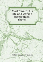 Mark Twain; his life and work; a biographical sketch