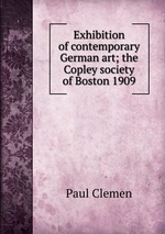 Exhibition of contemporary German art; the Copley society of Boston 1909