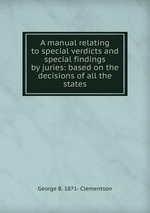 A manual relating to special verdicts and special findings by juries. Based on the decisions of all the states