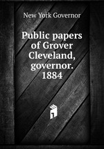 Public papers of Grover Cleveland, governor. 1884