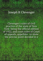 Clevenger`s rules of civil practice of the state of New York: being the official edition of 1922, and court rules of Court of appeals, appellate . to show the precise point decided in e