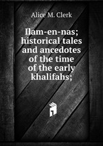 Ilam-en-nas; historical tales and ancedotes of the time of the early khalifahs;