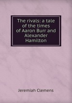 The rivals: a tale of the times of Aaron Burr and Alexander Hamilton