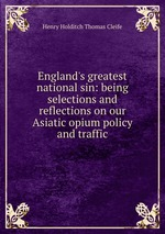England`s greatest national sin: being selections and reflections on our Asiatic opium policy and traffic