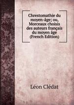 Chrestomathie du moyen-ge; ou, Morceaux choisis des auteurs franais du moyen ge (French Edition)