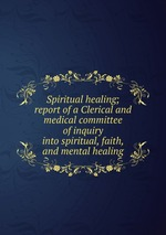 Spiritual healing; report of a Clerical and medical committee of inquiry into spiritual, faith, and mental healing