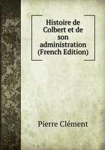 Histoire de Colbert et de son administration (French Edition)