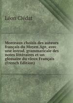 Morceaux choisis des auteurs franais du Moyen Age, avec une introd. grammaticale des notes littraires et un glossaire du vieux Franais (French Edition)