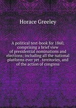 A political text-book for 1860, comprising a brief view of presidential nominations and elections; including all the national platforms ever yet . territories, and of the action of congress