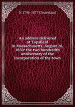 An address delivered at Topsfield in Massachusetts, August 28, 1850: the two hundredth anniversary of the incorporation of the town