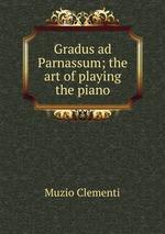 Gradus ad Parnassum; the art of playing the piano