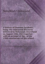 A history of Dummer Academy: being the centennial discourse delivered by Nehemiah Cleaveland on August 12th, 1863 together with an account of the . of the 150th anniversary of the school.--
