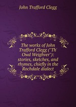 "The works of John Trafford Clegg (""Th` Owd Weighver""): stories, sketches, and rhymes, chiefly in the Rochdale dialect"