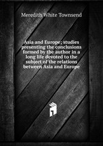 Asia and Europe; studies presenting the conclusions formed by the author in a long life devoted to the subject of the relations between Asia and Europe