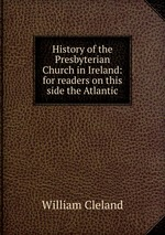 History of the Presbyterian Church in Ireland: for readers on this side the Atlantic