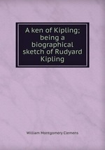A ken of Kipling; being a biographical sketch of Rudyard Kipling