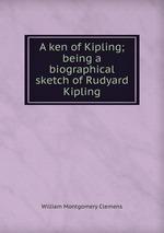 A ken of Kipling; being a biographical sketch of Rudyard Kipling