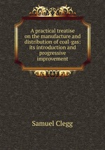 A practical treatise on the manufacture and distribution of coal-gas: its introduction and progressive improvement