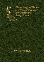 The writings of Tatian and Theophilus; and the Clementine Recognitions