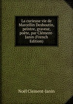 La curieuse vie de Marcellin Desboutin, peintre, graveur, pote, par Clment-Janin (French Edition)