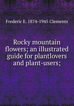 Rocky mountain flowers; an illustrated guide for plantlovers and plant-users;
