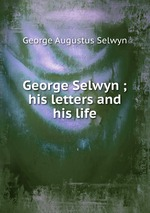 George Selwyn ; his letters and his life