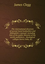 The international directory of second-hand booksellers and bibliophile`s manual: including lists of the public libraries of the world; publishers, . theological colleges burns clubs, &c