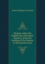 Woman under the English law electronic resource: from the landing of the Saxons to the present time