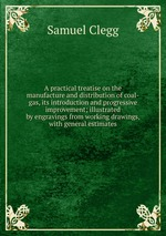 A practical treatise on the manufacture and distribution of coal-gas, its introduction and progressive improvement; illustrated by engravings from working drawings, with general estimates