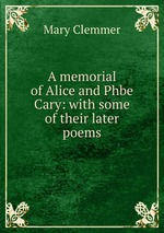 A memorial of Alice and Phbe Cary: with some of their later poems