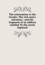 The exhortation to the Greeks: The rich man`s salvation : and the fragment of an address entitled To the newly baptized