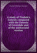 A study of Tindale`s Genesis compared with the Genesis of Coverdale and of the authorized version