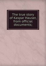 The true story of Kaspar Hauser, from official documents;