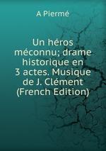 Un hros mconnu; drame historique en 3 actes. Musique de J. Clment (French Edition)