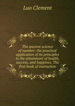 The ancient science of number: the practical application of its principles in the attainment of health, success, and happines. The first book of instruction