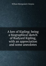 A ken of Kipling; being a biographical sketch of Rudyard Kipling, with an appreciation and some anecdotes