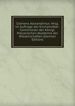 Clemens Alexandrinus. Hrsg. im Auftrage der Kirchenvter-Commission der Knigl. Preussischen Akademie der Wissenschaften (German Edition)