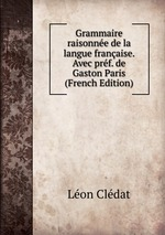 Grammaire raisonne de la langue franaise. Avec prf. de Gaston Paris (French Edition)