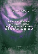 Records of the town of Tisbury, Mass.: beginning June 29, 1669, and ending May 16, 1864