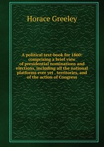 A political text-book for 1860: comprising a brief view of presidential nominations and elections, including all the national platforms ever yet . territories, and of the action of Congress