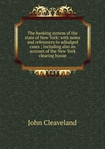 The banking system of the state of New York: with notes and references to adjudged cases ; including also an account of the New York clearing house