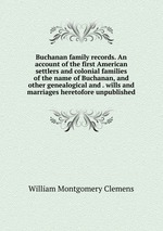 Buchanan family records. An account of the first American settlers and colonial families of the name of Buchanan, and other genealogical and . wills and marriages heretofore unpublished