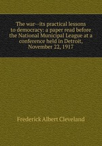 The war--its practical lessons to democracy: a paper read before the National Municipal League at a conference held in Detroit, November 22, 1917