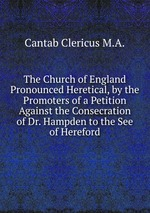 The Church of England Pronounced Heretical, by the Promoters of a Petition Against the Consecration of Dr. Hampden to the See of Hereford